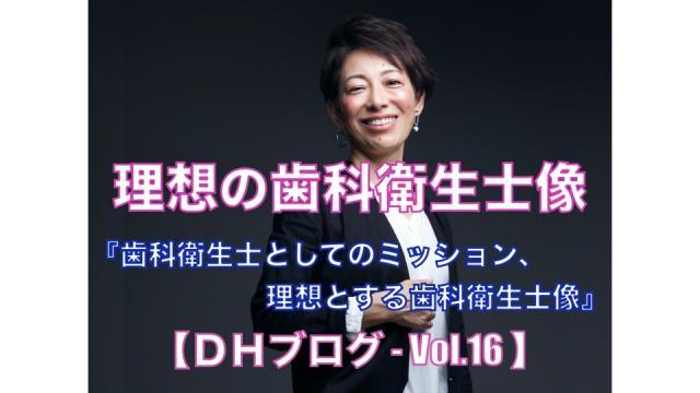 理想の歯科衛生士像【DHブログ - Vol.16】『歯科衛生士としてのミッション、理想とする歯科衛生士像』