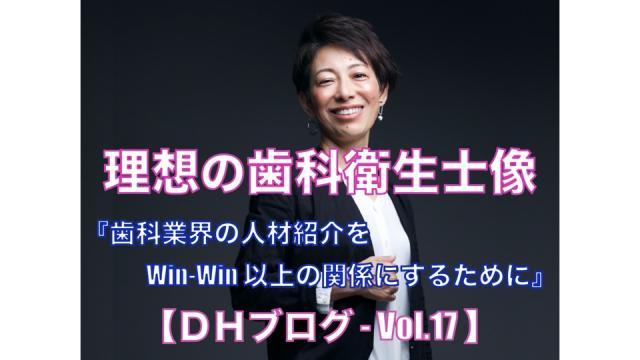 理想の歯科衛生士像【DHブログ - Vol.17】『歯科業界の人材紹介を Win-Win 以上の関係にするために』