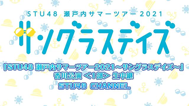 【8/15(日)14:00〜/18:00〜生放送】「STU48 瀬戸内サマーツアー2021〜サングラスデイズ〜」香川公演 生中継