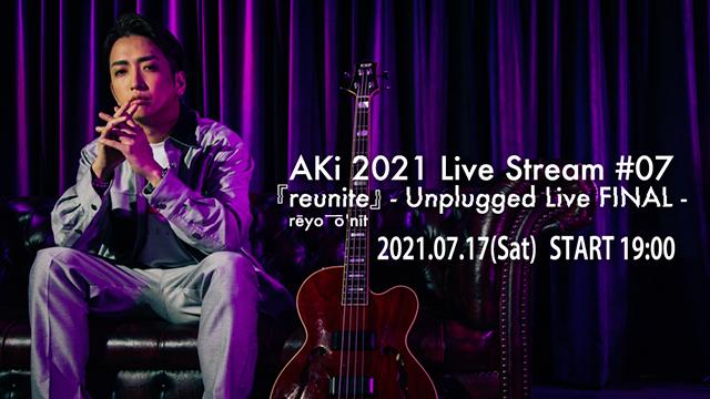 【7月17日(土) 19:00~生放送】AKi 2021「Live Stream #07 『reunite』 - Unplugged Live FINAL -」