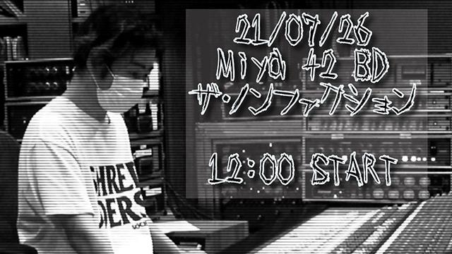 【7月26日(月)12:00~生放送】21/07/26 Miya 42 BD ザ・ノンファクション