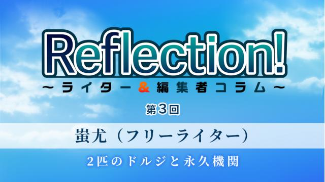 「Reflection! ~ライター&編集者コラム~」 第3回 蚩尤(フリーライター)「2匹のドルジと永久機関」
