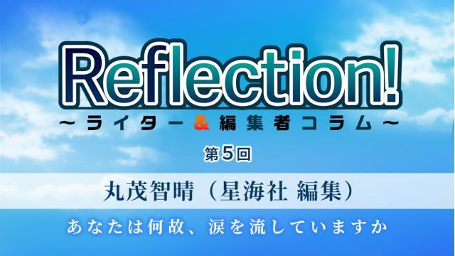 「Reflection!~ライター&編集者コラム~」第5回 丸茂智晴(星海社 編集)「 あなたは何故、涙を流していますか」