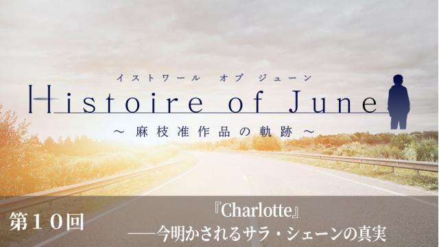 「Histoire of June~麻枝 准作品の軌跡~」 第10回『Charlotte』―― 今明かされるサラ・シェーンの真実