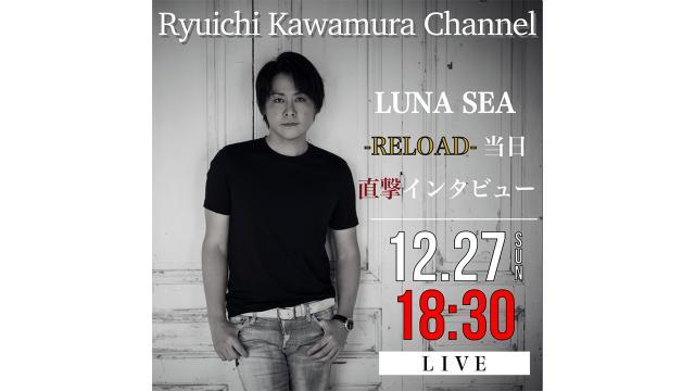 【12月27日(日)18時30分〜】「Ryuichi Kawamura Channel」Part.16 「【-RELOAD-】当日直撃インタビュー」放送決定!!