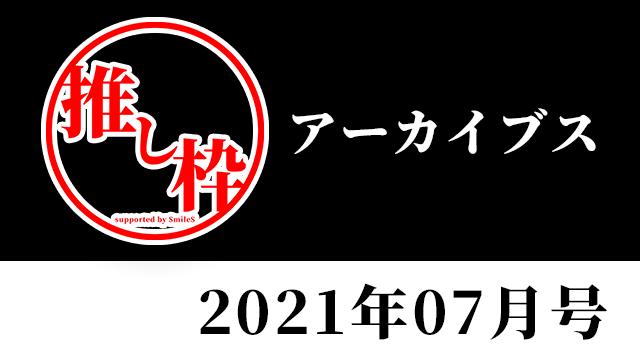 推し枠アーカイブス 2021年07月号 supported by SmileS