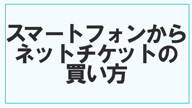 【スマートフォンから】ネットチケットの買い方