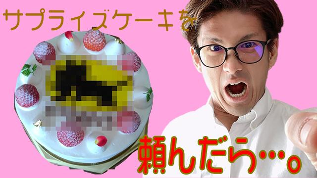 【サプライズケーキを頼んだら…。】