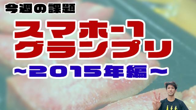 【今週の課題】スマホ-1グランプリ〜2015年編〜