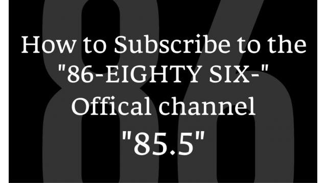 """How to Subscribe to the """"86-EIGHTY SIX-"""" Offical channel """"85.5"""""""