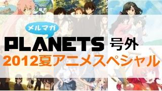 ☆メルマガPLANETS号外:121008☆ 2012夏アニメクロスレビュー!