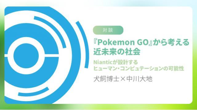 【対談】犬飼博士×中川大地『Pokemon GO』から考える近未来の社会――Nianticが設計するヒューマン・コンピュテーションの可能性 ☆ ほぼ日刊惑星開発委員会 vol.674 ☆