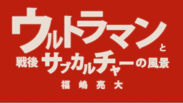 福嶋亮大『ウルトラマンと戦後サブカルチャーの風景』第五章 サブカルチャーにとって戦争とは何か 1 敵のいない戦争映画(1)【毎月配信】