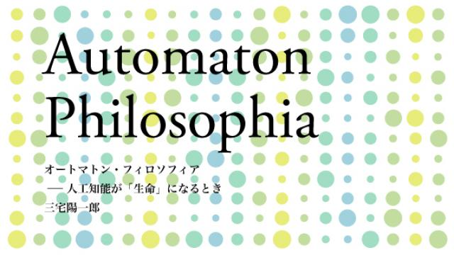 三宅陽一郎 オートマトン・フィロソフィア――人工知能が「生命」になるとき 第十章 人と人工知能の未来 -人間拡張と人工知能-(後編)