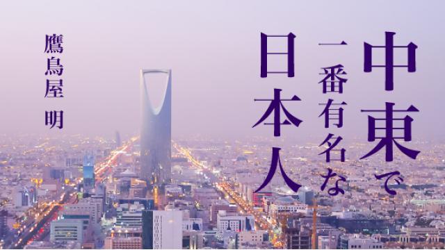 鷹鳥屋明「中東で一番有名な日本人」第6回 今サウジアラビアで何がおきているのか?