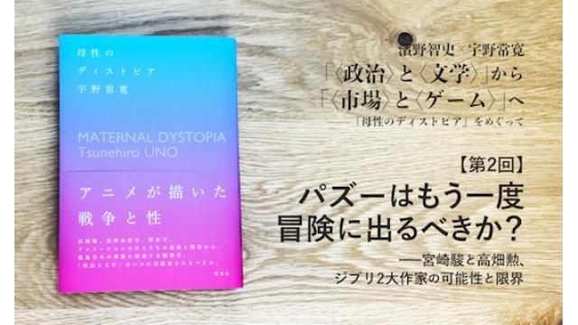 パズーはもう一度冒険に出るべきか?——宮崎駿と高畑勲、ジブリ2大作家の可能性と限界 濱野智史×宇野常寛「〈政治〉と〈文学〉」から「〈市場〉と〈ゲーム〉」へ——『母性のディストピア』をめぐって(2)