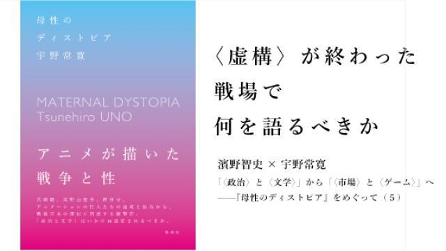 〈虚構〉が終わった戦場で何を語るべきか 濱野智史×宇野常寛「〈政治〉と〈文学〉」から「〈市場〉と〈ゲーム〉」へ——『母性のディストピア』をめぐって(5)