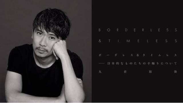 【新連載】丸若裕俊『ボーダレス&タイムレスーー日本的なものたちの手触りについて』第1回 伝統のアップデートには日常生活のハックが必要だ
