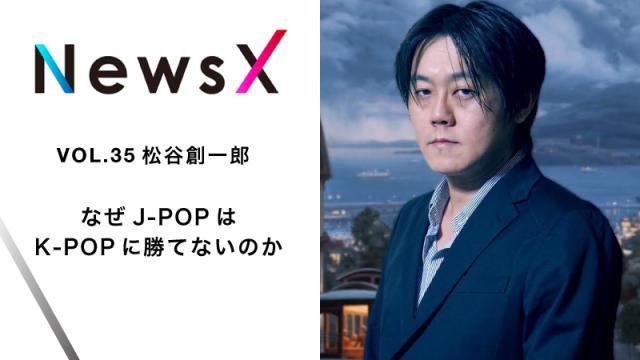 宇野常寛 NewsX vol.35 ゲスト:松谷創一郎 「なぜJ-POPはK-POPに勝てないのか」【毎週月曜配信】