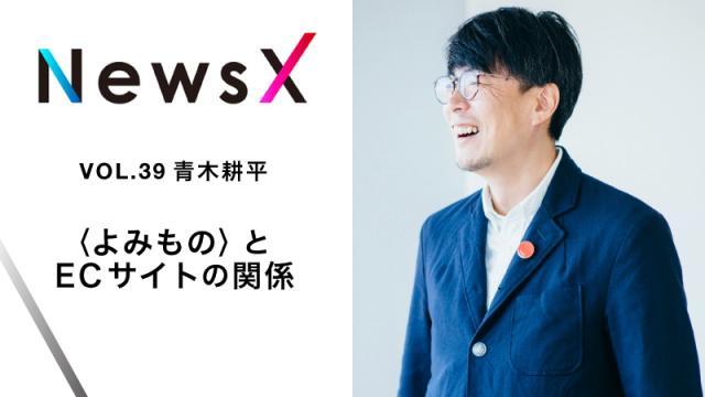 宇野常寛 NewsX vol.39 ゲスト:青木耕平「〈よみもの〉とECサイトの関係」【毎週月曜配信】