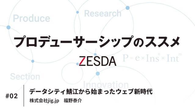 プロデューサーシップのススメ #02 データシティ鯖江から始まったウェブ新時代