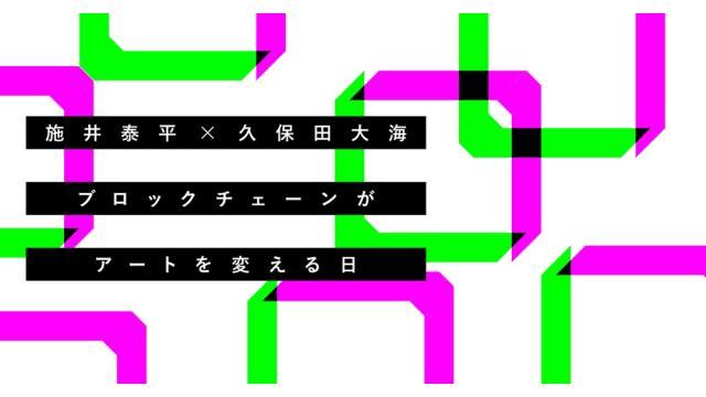 【特別対談】ブロックチェーンがアートを変える日(後編)|施井泰平×久保田大海