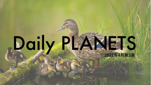 Daily PLANETS 2021年4月第3週のハイライト
