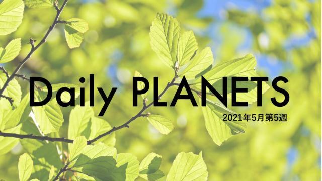 Daily PLANETS 2021年5月第5週のハイライト