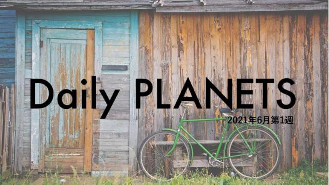 Daily PLANETS 2021年6月第1週のハイライト