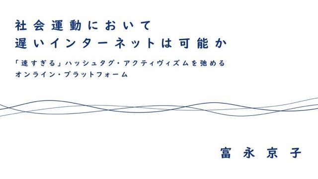 社会運動において遅いインターネットは可能か :「速すぎる」ハッシュタグ・アクティヴィズムを弛めるオンライン・プラットフォーム 富永京子