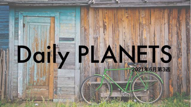 Daily PLANETS 2021年6月第3週のハイライト