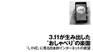 """3.11が生み出した """"おしゃべり""""の楽園 「LINE」に見る日本的インターネットの欲望"""
