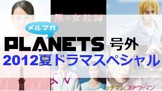 ☆メルマガPLANETS号外:120927☆ 2012夏ドラマクロスレビュー!
