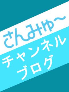 さんみゅ~チャンネルブログ