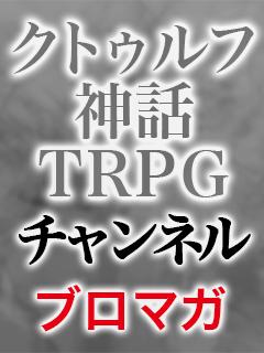 クトゥルフ神話TRPGチャンネル ブロマガ