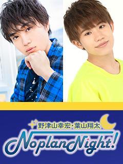 野津山幸宏・葉山翔太 Noplan Night!チャンネルブログ