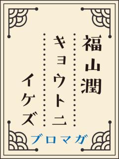 『福山潤 キョウトニイケズ』ブロマガ