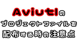 Aviutlのプロジェクトファイルを配布する時の注意点