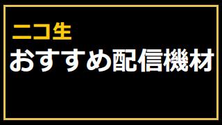 ニコ生おすすめ配信機材(マイク・ステミキ・Webカメラ・キャプボ・ペンタブ・その他)