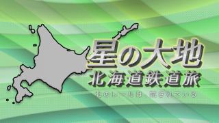 予告「星の大地 北海道鉄道旅 ~北のレールは、試されている~」