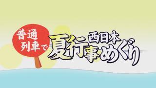 予告「普通列車で西日本夏行事めぐり」