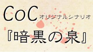 【CoC】オリジナルシナリオ~暗黒の泉~