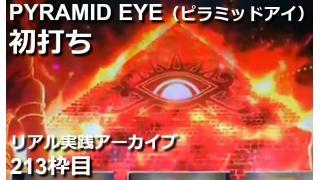 パチスロ PYRAMID EYE(ピラミッドアイ)【初打ち】リアル実践Day99【213枠目】