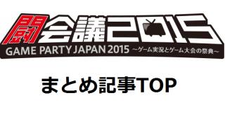 【まとめ記事】闘会議2015 GAME PARTY JAPAN 2015~ゲーム実況とゲーム大会の祭典~ #tokaigi
