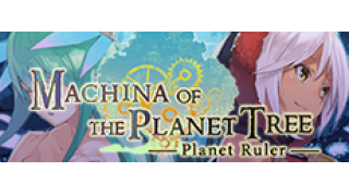 「Machina of the Planet Tree - Planet Ruler」Steam配信日決定!