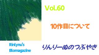 「りんりーぬのつぶやき」 Vol.60 10作目について ※1/23追記箇所あり