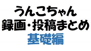 【新エンコード対応版】うんこちゃん生放送録画・投稿 まとめ【基礎編】