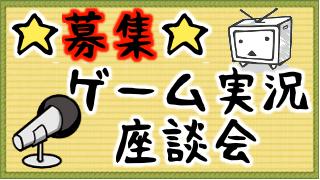 【募集】ゲーム実況!座談会放送・動画について【雑談?交流会?】
