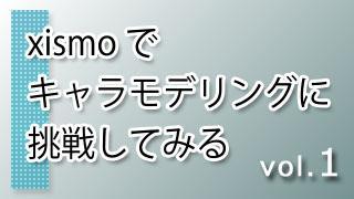 xismo(キスモ)でキャラモデリングに挑戦してみる vol.1