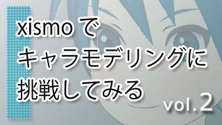 xismo(キスモ)でキャラモデリングに挑戦してみる vol.2
